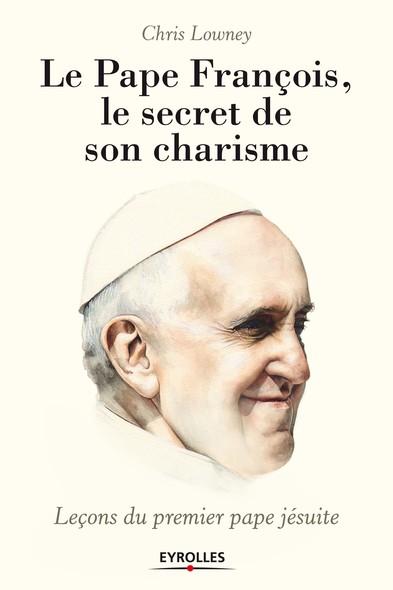 Le pape François, le secret de son charisme : Leçons du premier pape jésuite
