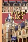 Le Château de Blois : Notice historique & archéologique