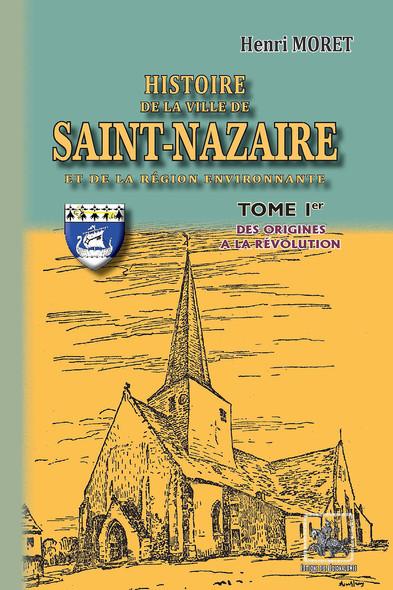 Histoire de la Ville de Saint-Nazaire & de la région environnante (Tome Ier) : (des origines à la Révolution)