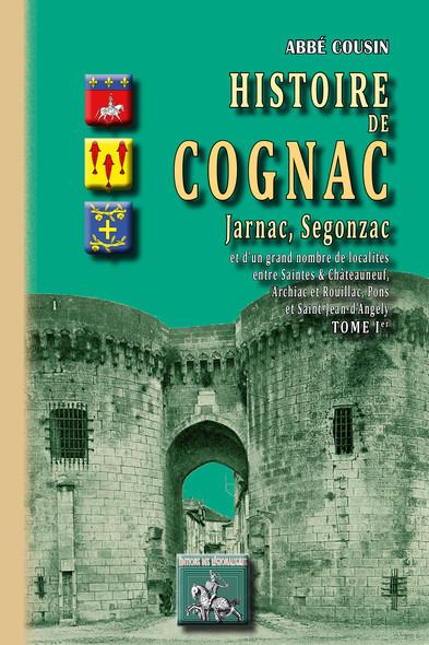 Histoire de Cognac, Jarnac, Segonzac (Tome Ier) : et d'un grand nombre de localités entre Saintes & Châteauneuf, Archiac & Rouillac, Pons & St-Jean d'Angély