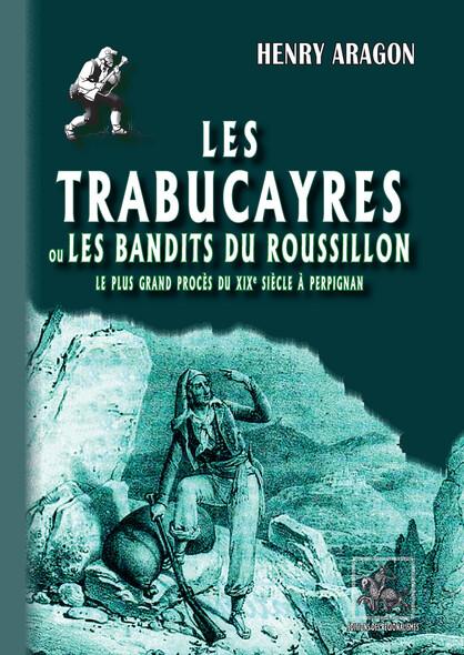 Les Trabucayres ou les bandits du Roussillon : Le plus grand procès du XIXe siècle à Perpignan