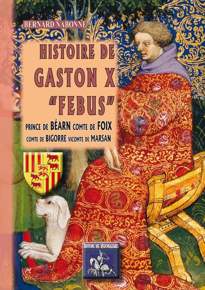"""Histoire de Gaston X """"Febus"""" : prince de Béarn, comte de Foix, comte de Bigorre, vicomte de Marsan"""