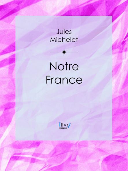 Notre France - Sa géographie, son histoire