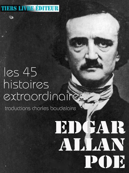 Histoires extraordinaires : l'ensemble des 45 histoires extraordinaires traduites par Baudelaire